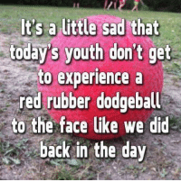 Dodgeball, Kids, and Reds: It's a little sad that  todays youth don't get  to experience a  red rubber dodgeball  to the face like we did  back in the day Fwd: KiDs jUst MISS OUT!!