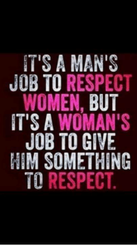 respect women: IT'S A MAN'S  JOB TO RESPECT  WOMEN,  BUT  IT'S A WOMAN'S  JOB TO GIVE  HIM SOMETHING  TO RESPECT