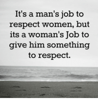 respect women: It's a man's job to  respect women, but  its a woman's Job to  give him something  to respect