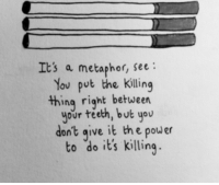 the killing: Its a metaphor, see:  You put the killing  thing right betueen  your teeth, but you  don't qive it the power  to do it's killing