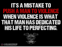 rangerup.com/mistake.html  Be careful who you try to victimize. They may be a person who welcomes the chaos.: IT'S A MISTAKE TO  PUSH AMAN TO VIOLENCE  WHENVIOLENCE IS WHAT  THAT MAN HASDEDICATED  HIS LIFE TO PERFECTING  O @RANGERUP rangerup.com/mistake.html  Be careful who you try to victimize. They may be a person who welcomes the chaos.
