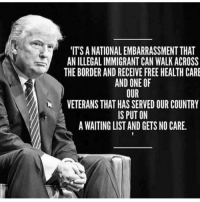 America, Memes, and American: IT'S A NATIONAL EMBARRASSMENT THAT  AN ILLEGAL IMMIGRANT CAN WALK ACROSS  THE BORDER AND RECEIVE FREE HEALTH CARE  AND ONE OF  OUR  VETERANS THAT HAS SERVED OUR COUNTRY  IS PUT ON  A WAITING LIST AND GETS NO CARE. America first!!🇺🇸🇺🇸 trump Trump2020 presidentdonaldtrump followforfollowback guncontrol trumptrain triggered ------------------ FOLLOW👉🏼 @conservative.american 👈🏼 FOR MORE