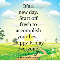 Fresh: It's a  new day  Start off  fresh to  accomplish  your best  Happy Friday  Everyone  & Sayings  Love  www.loveandsayings.com