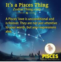 Love, Forever, and Pisces: It's a Pisces Thing  Zodiac Thing.com  A Pisces' love is unconditional and  is forever. They are not just attentive  to your words, but your expressions  also,  PISCES  (February 19 to March 20)