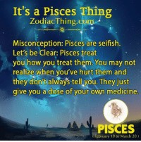 Tag a friend who needs to know this: It's a Pisces Thing  Zodiac Thing com  Misconception: Pisces are seifish  Let's be Clear: Pisces treat  you how you treat them. You may not  realize when you've hurt them and  they donnt always tell you. They just  give you a dose of your own medicine  PISCES  (February 19 to March 20) Tag a friend who needs to know this