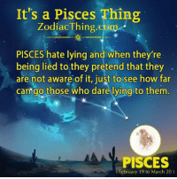 Pisces, Zodiac, and Lying: It's a Pisces Thing  Zodiac Thing com  oo  PISCES hate lying and when they're  being lied to they pretend that they  are not aware of it, just to see how far  can go those who dare lying to them  PISCES  (February 19 to March 20)