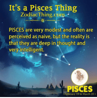 Naive, Pisces, and Zodiac: It's a Pisces Thing  Zodiac Thing.com  PISCES are very modest and often are  perceived as naive, but the reality is  that they are deep in thought and  very intelligent  PISCES  (February 19 to March 20)