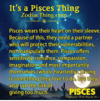 Run, Too Much, and Heart: It's a Pisces Thing  Zodiac Thing.com  Pisces wears their heart on their sleeve.  Because of this, they need a partner  who will protect their vulnerabilities,  not manipulate them. Pisces offers  sensitivity romance, compassion,  imagination and most importantly  themselves (wholeheartedly Giving  Doutt  also run the risk of  PISCES  giving too much  (February 19 to March 20)