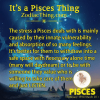 Being Alone, Pisces, and Space: It's a Pisces Thing  Zodiac Thing.com  The stress a Pisces deals with is mainly  caused by their innate vulnerability  and absorption of so many feelings.  It's better for them to withdraw into a  safe space with necessary alone time  (many will daydream) or to be with  someone they value who is  willing to take are of  them  and just LISTEN  PISCES  (February 19 to March 20)
