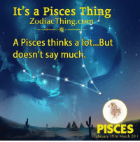 Pisces, Com, and March: It's a Pisces Thing  ZodiacThing.com  A Pisces thinks a lot...But  doesn't say much.  PISCES  February 19 to March 20)
