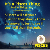 Pisces, Truth, and Answer: It's a Pisces Thing  ZodiacThing.com  A Pisces will ask.you a  question they already know  the answer to just to see if  youll tell them the truth  PISCES  February 19 to March 20)