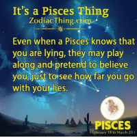 Pisces, Lying, and How: It's a Pisces Thing  ZodiacThing.com  Even when a Pisces knows that  you are lying, they may play  along and pretend to believe  you, just to see how far you go  with your lies.  PISCES  February 19 to March 20)