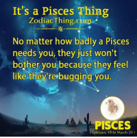 Pisces, How, and Com: It's a Pisces Thing  ZodiacThing.com  No matter how badly a Pisces  needs you, they just won't  bother you because they feel  like they rerbugging you  PISCES  February 19 to March 20)