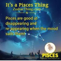 Mood, Good, and Pisces: It's a Pisces Thing  ZodiacThing.com  Pisces are good at  disappearing and  re-appearing when the mood  suits them!  PISCES  February 19 to March 20)