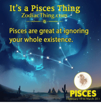 Pisces, Com, and March: It's a Pisces Thing  ZodiacThing.com  Pisces are great at ignoring  your whole existence.  PISCES  February 19 to March 20)