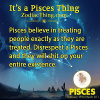 Shit, Pisces, and Com: It's a Pisces Thing  ZodiacThing.com  Pisces believe in treating  people exactly as they are  treated. Disrespect a Pisces  and they will shit on your  entire existence.  PISCES  February 19 to March 20)