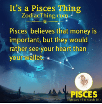Money, Heart, and Pisces: It's a Pisces Thing  ZodiacThing.com  Pisces believes that money is  important, but they would  rather see your heart than  your wallet  PISCES  February 19 to March 20)