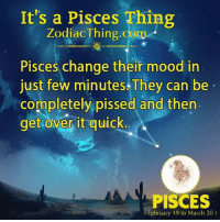 Mood, Pisces, and Change: It's a Pisces Thing  ZodiacThing.com  Pisces change their mood in  just few minutes They can be  completely pissed and then  get over it quick  0  PISCES  February 19 to March 20)