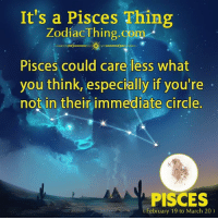 Pisces, Com, and March: It's a Pisces Thing  ZodiacThing.com  Pisces could care less what  you think, especially if you're  not in their immediate circle.  PISCES  February 19 to March 20)