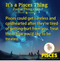 Pisces, How, and Com: It's a Pisces Thing  ZodiacThing.com  Pisces could get careless and  coldhearted after they're tired  of getting hurt from you. Treat  them how you'd like to be  treated  PISCES  February 19 to March 20)
