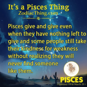 Pisces, Never, and Com: It's a Pisces Thing  ZodiacThing.com  Pisces give and give even  when they have nothing left to  give and some people still take  theirkindness for weakness  without realizing they will  never find someone  like them  PISCES  February 19 to March 20)