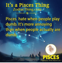 Play Dumb: It's a Pisces Thing  ZodiacThing.com  Pisces hate when people play  dumb. It's more annoying  than when people actually are  dumb  PISCES  February 19 to March 20)