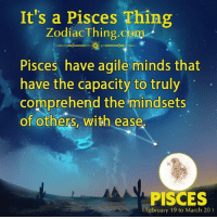 Pisces, Agile, and Com: It's a Pisces Thing  ZodiacThing.com  Pisces have agile minds that  have the capacity to truly  comprehend the mindsets  of others, with ease.  PISCES  February 19 to March 20)
