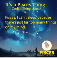 Pisces, Mind, and Sleep: It's a Pisces Thing  ZodiacThing.com  Pisces: I can't sleep because  there's just far too many things  on my mind  PISCES  February 19 to March 20)