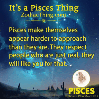Respect, Pisces, and Com: It's a Pisces Thing  ZodiacThing.com  Pisces make themselves  appear harder to approach  than they are. They respect  people who are just real, they  will like you for that.  PISCES  February 19 to March 20)