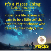 Life, Love, and Help: It's a Pisces Thing  ZodiacThing.com  Pisces' one life lessons is to  learn to be a little selfish, in  order to better choose who  deserves their help& love  PISCES  February 19 to March 20)