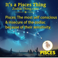 The Zodiac: It's a Pisces Thing  ZodiacThing.com  Pisces: The most self conscious  & insecure of the zodiac  because of their sensitivity  PISCES  February 19 to March 20)