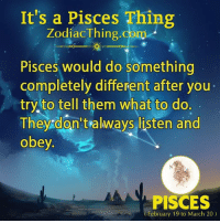 Pisces, Com, and Obey: It's a Pisces Thing  ZodiacThing.com  Pisces would do something  completely different after you-  try,to tell them what to do.  They don't always listen and  obey  PISCES  February 19 to March 20)