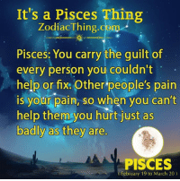 Help, Pisces, and Pain: It's a Pisces Thing  ZodiacThing.com  Pisces: You carry the guilt of  every person you couldn't  help or fix: Other people's pain  is your pain, so when you can't  help them you hurt just as  badly as they are.  PISCES  February 19 to March 20)