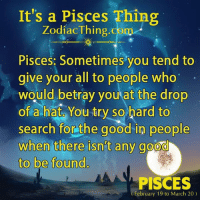 "Good, Pisces, and Search: It's a Pisces Thing  ZodiacThing.oom  Pisces: Sometimes you tend to  give your all to people who""  would betray you at the drop  of a hat, You-try so hard to  search forathe good in people  when there isn't any goo  to be found.  PISCES  February 19 to March 20)"