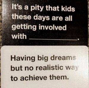 Cards Against Humanity, Funny, and Kids: It's a pity that kids  these days are all  getting involved  with  Having big dreams  but no realistic wa  to achieve them, When cards against humanity gets a little too real. via /r/funny https://ift.tt/2PUCibl