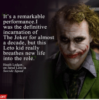 Ledger breaks his silence: It's a remarkable  performance I  was the definitive  incarnation of  The Joker for almost  a decade, but this  Leto kid really  breathes new life  into the role.  Heath Ledger,  on Jared Leto in  Suicide Squad  CAFE Ledger breaks his silence