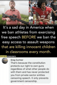 America, Children, and Guns: It's a sad day in America whern  we ban athletes from exercising  free speech BEFORE we ban the  easy access to assault weapons  that are killing innocent children  in classrooms every month.  DEMOCRATS  Greg Curtner  That's because the constitution  protects our right to own guns  regardless of what other people do  with them and has never protected  you from private sector entities  censoring speech. It only prevents  government censorship. (GC)
