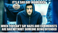 Bad, Memes, and Sad: ITS A SAD DAY INIAMERICA  WHEN YOUICAN'T SAY NAZIS AND COMMUNISTS  ARE BAD WITHOUT SOMEONE BEINGOFFENDED