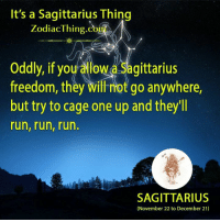 One Upping: It's a Sagittarius Thing  Zodiac Thing Co  Oddly, if you allow a Sagittarius  freedom, they will not go anywhere,  but try to cage one up and they'll  run, run, run.  SAGITTARIUS  (November 22 to December 21)
