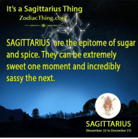 Sagittarius, Sugar, and Zodiac: It's a Sagittarius Thing  Zodiac Thing Co  SAGITTARIUS are the epitome of sugar  and spice. They can be extremely  sweet one moment and incredibly  sassy the next.  SAGITTARIUS  (November 22 to December 21)