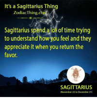 Appreciate, Sagittarius, and Time: It's a Sagittarius Thing  Zodiac Thing Co  Sagittarius spend a lot of time trying  to understand how you feel and they  appreciate it when you return the  favor.  SAGITTARIUS  (November 22 to December 21)