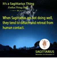 Sagittarius, Human, and They: It's a Sagittarius Thing  ZodiacThing.co  When Sagittarius are not doing well  they tend to dètachtand retreat from  human contact  SAGITTARIUS  (November 22 to December 21)
