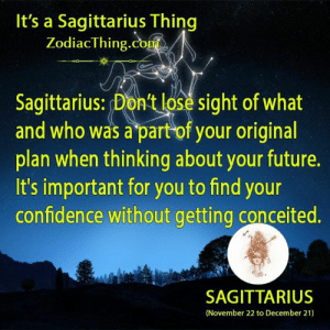Confidence, Future, and Sagittarius: It's a Sagittarius Thing  ZodiacThing.com  Sagittarius: Don't lose sight of what  and who was a part of your original  plan when thinking about your future.  It's important for you to find your  confidence without getting conceited.  SAGITTARIUS  (November 22 to December 21)