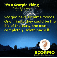 Life, Party, and Scorpio: It's a Scorpio Thing  Zodiac Thing.com  Scorpio have extreme moods.  One minute they could be the  life of the party, the next,  completely isolate oneself.  SCORPIO  October 23 to November 21)