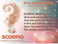 More Than One Person: It's a Scorpio. Thing  Zodiac Thing.com  SCORPIO: Walking into a  store and seeing that more  than one person is waiting  in line and then leaving that  store. You wait for no one.  You simply cannot do this.  SCORPIO  (October 23 to November 21)