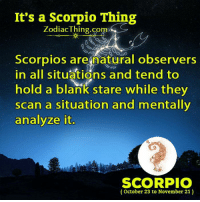 Scorpio, Zodiac, and Blank: It's a Scorpio Thing  Zodiac Thing.com  Scorpios are natural observers  in all situations and tend to  hold a blank stare while they  scan a situation and mentally  analyze it  SCORPIO  October 23 to November 21)