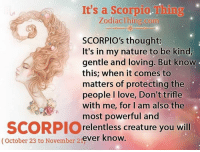trifle: It's a Scorpio. Thing  Zodiac Thing.com  SCORPIO's thought.  It's in my nature to be kind,  gentle and loving. But know  this; when it comes to  matters of protecting the  people I love, Don't trifle  with me, for I am also the  most powerful and  SCORPIO  relentless creature you will  (October 23 to November ever know  21