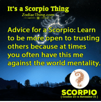 Me Against the World: It's a Scorpio Thing  Zodiac Thing. Comp  Advice for a Scorpio: Learn  to be more open to trusting  others because at times  you often have this me  against the world mentality.  SCORPIO  (October 23 to November 21)