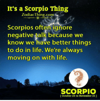 Life, Scorpio, and Thing: It's a Scorpio Thing  ZodiacThing.co  m>  Scorpios often ignore  negative talk because we  know we have better things  to do in life. We're always  moving on with life  m.  SCORPIO  (October 23 to November 21)