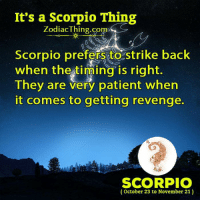 strike back: It's a Scorpio Thing  ZodiacThing.co  Scorpio preferssto strike back  when the timing is right  They are very patient when  it comes to getting revenge.  m.  SCORPIO  (October 23 to November 21)